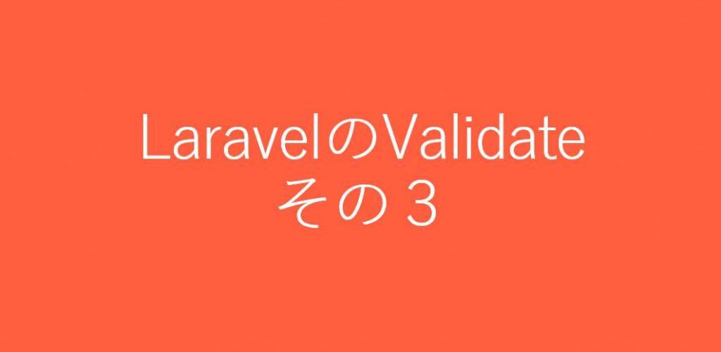LaravelのValidateの使い方を調べてみた:その3